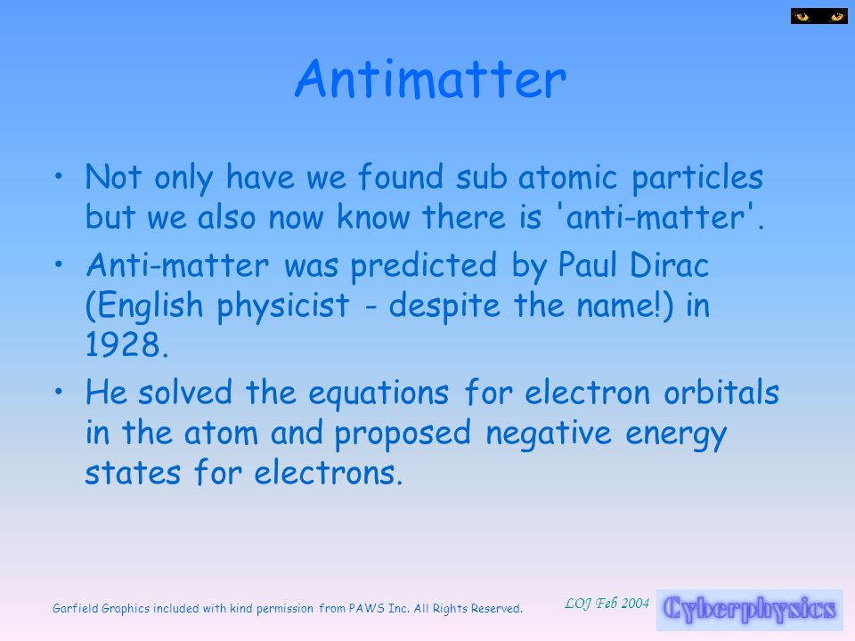 Antimatter Not only have we found sub atomic particles but we also now know there is anti-matter .