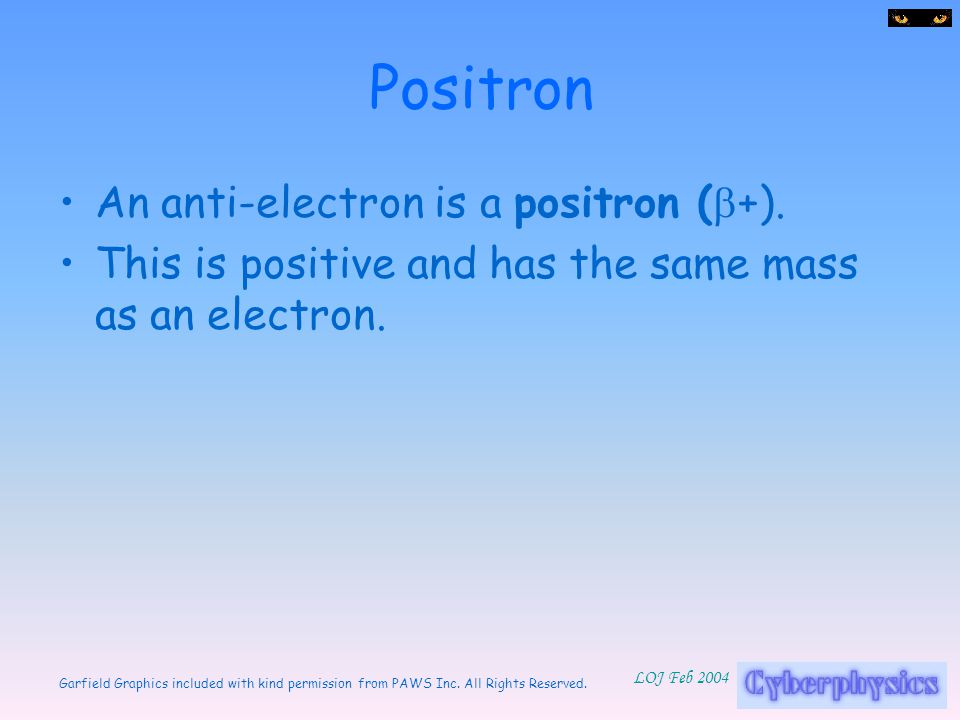 Positron An anti-electron is a positron (b+).