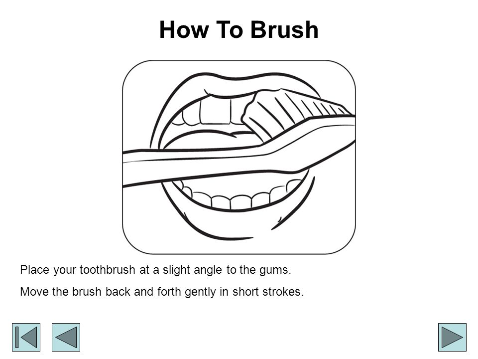 How To Brush Place your toothbrush at a slight angle to the gums.