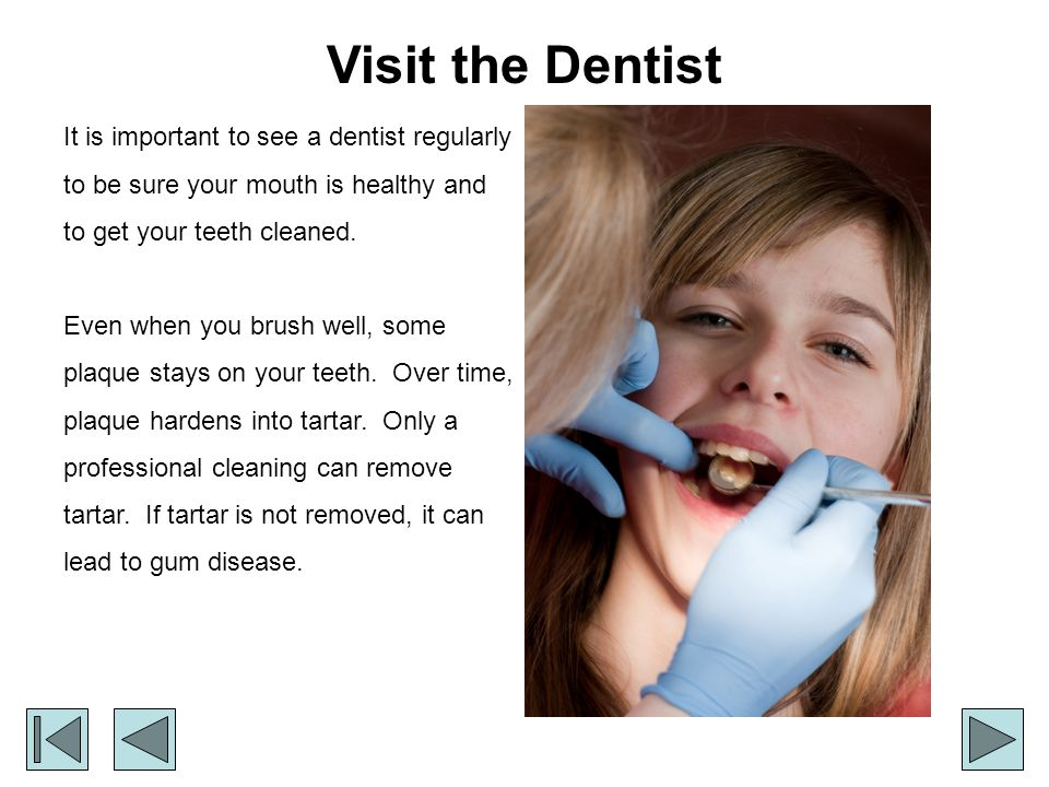 Visit the Dentist It is important to see a dentist regularly to be sure your mouth is healthy and to get your teeth cleaned.