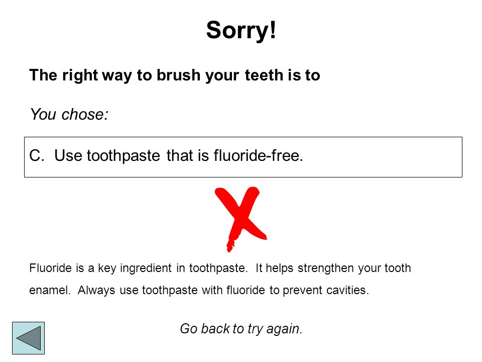 Sorry! The right way to brush your teeth is to You chose:
