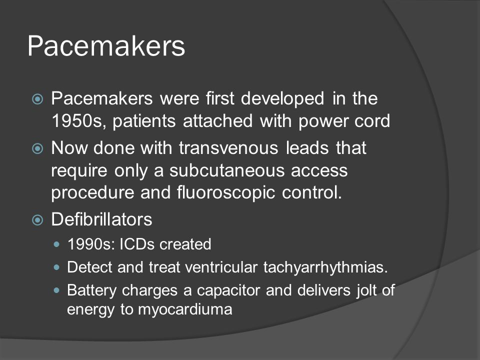 Pacemakers Pacemakers were first developed in the 1950s, patients attached with power cord.