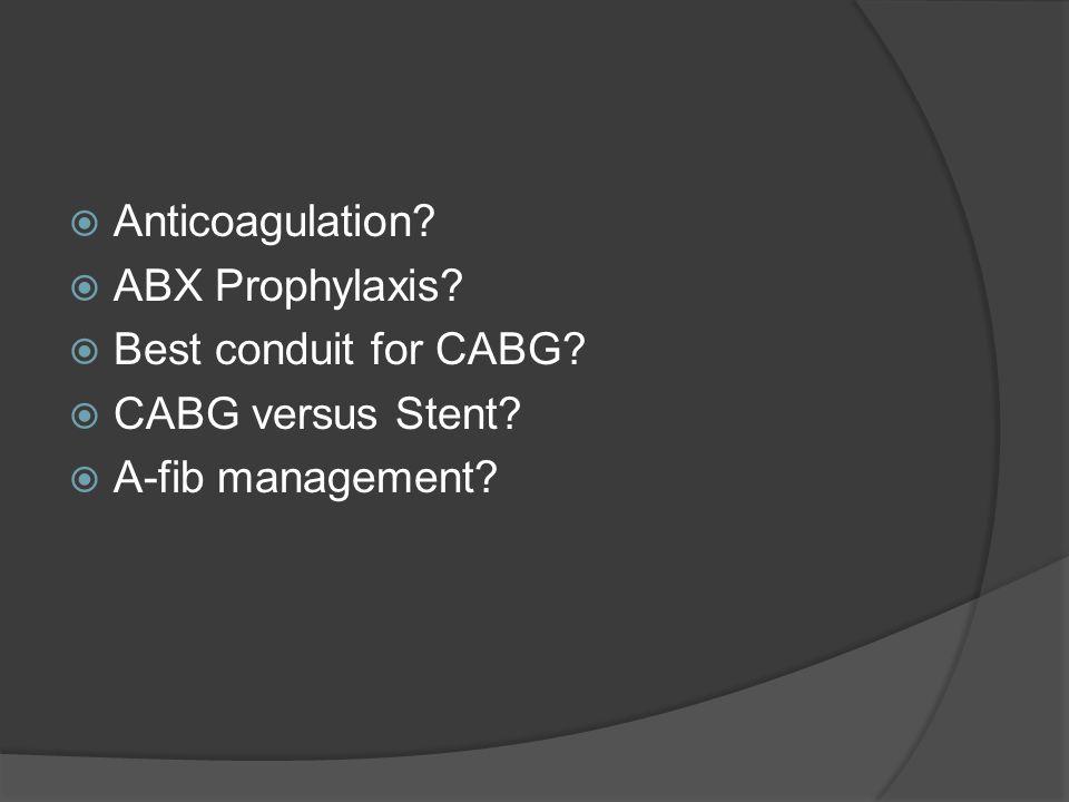 Anticoagulation ABX Prophylaxis Best conduit for CABG CABG versus Stent A-fib management