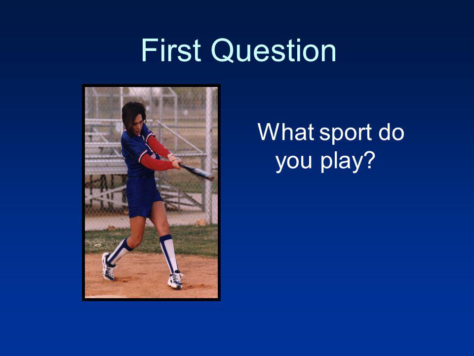 First Question What sport do you play