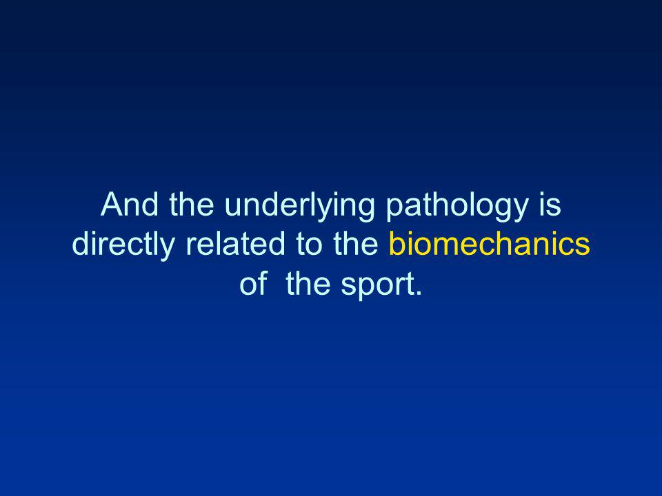 And the underlying pathology is directly related to the biomechanics of the sport.
