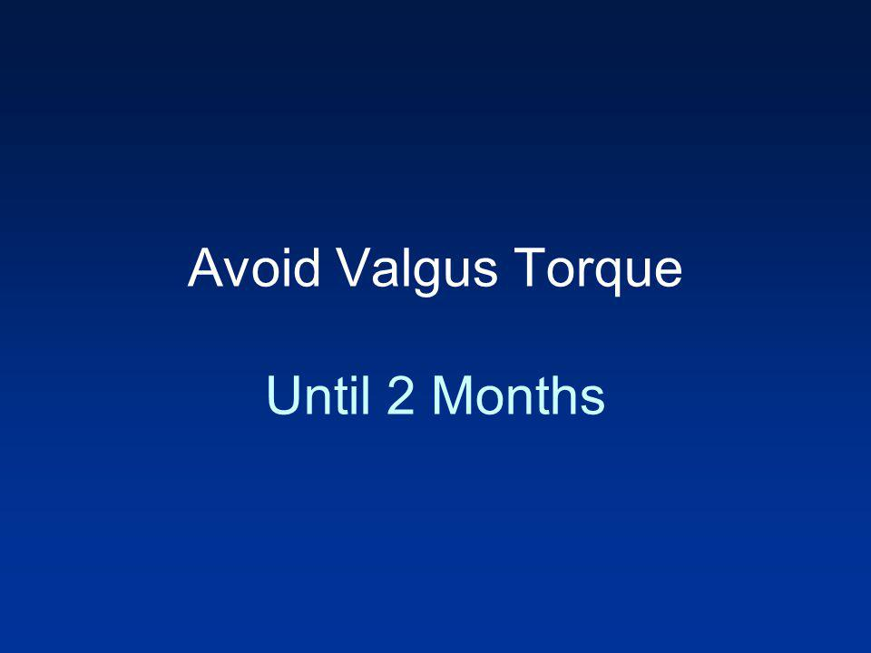 Avoid Valgus Torque Until 2 Months