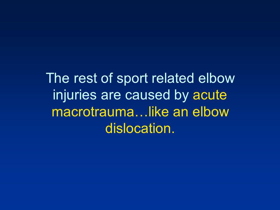 The rest of sport related elbow injuries are caused by acute macrotrauma…like an elbow dislocation.