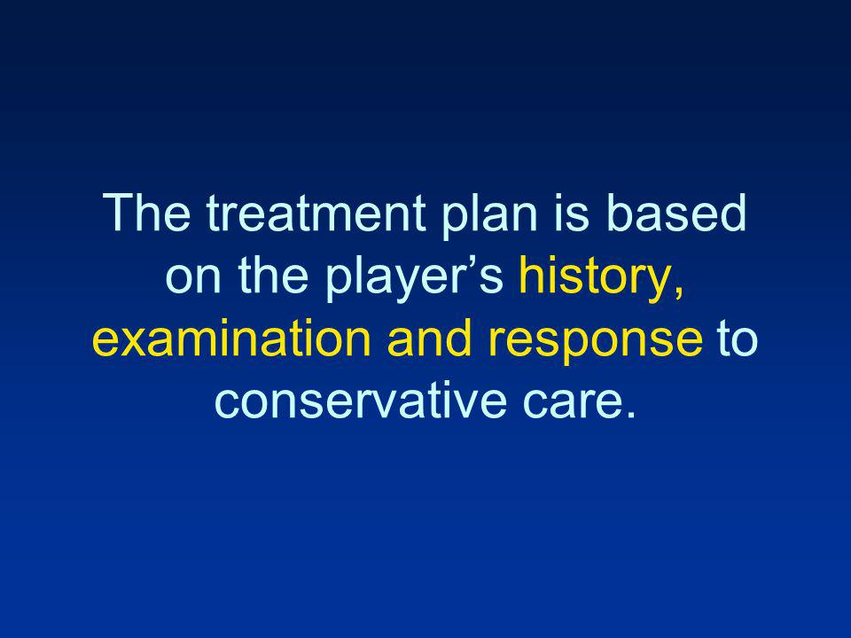 The treatment plan is based on the player's history, examination and response to conservative care.
