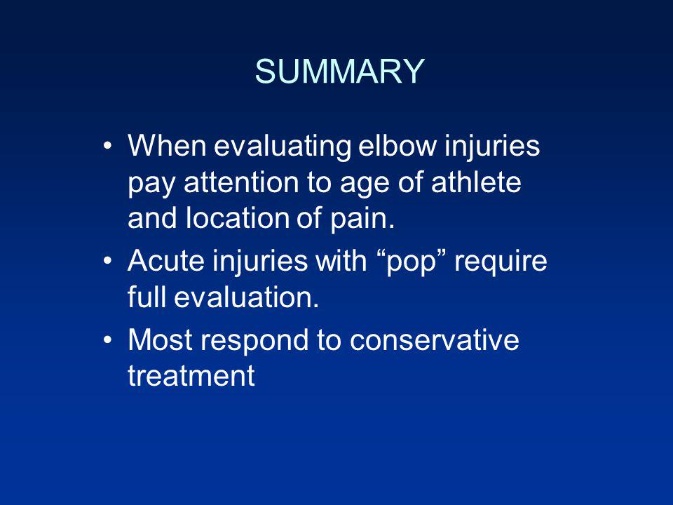 SUMMARY When evaluating elbow injuries pay attention to age of athlete and location of pain. Acute injuries with pop require full evaluation.