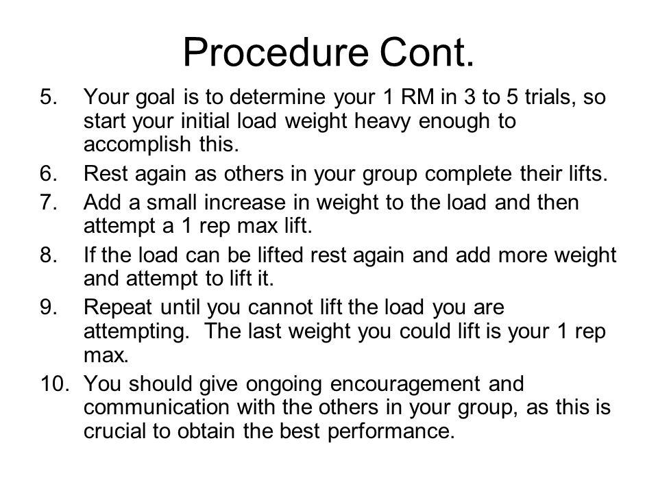 Procedure Cont. Your goal is to determine your 1 RM in 3 to 5 trials, so start your initial load weight heavy enough to accomplish this.