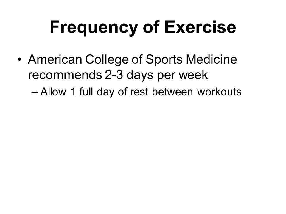 Frequency of Exercise American College of Sports Medicine recommends 2-3 days per week.