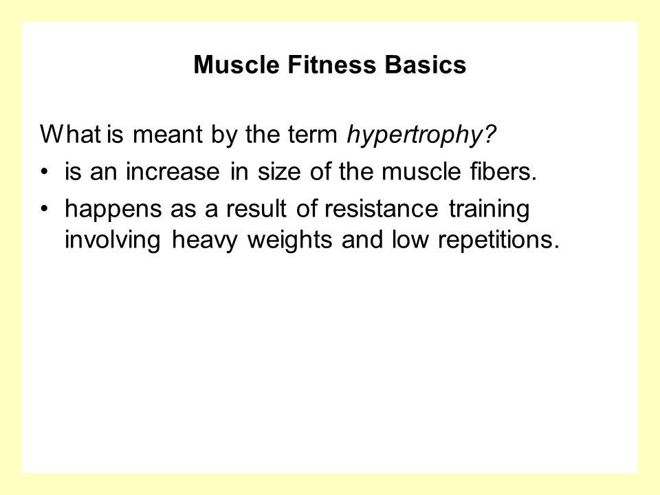 Muscle Fitness Basics What is meant by the term hypertrophy is an increase in size of the muscle fibers.