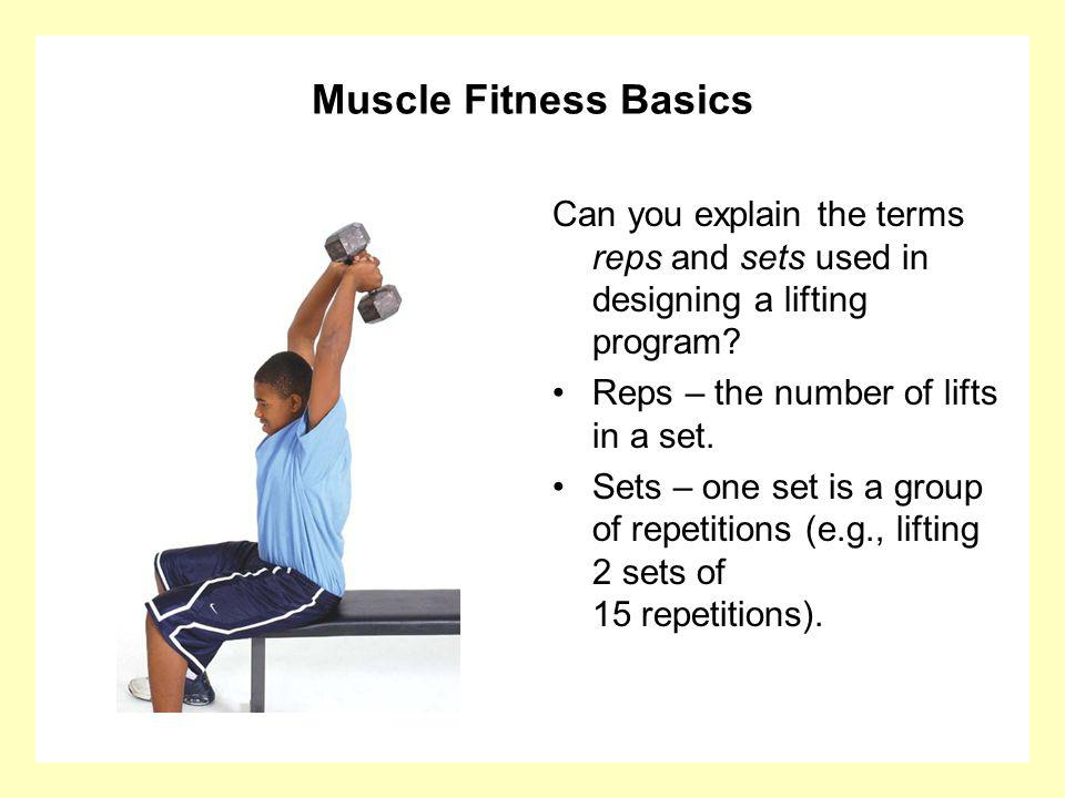 Muscle Fitness Basics Can you explain the terms reps and sets used in designing a lifting program Reps – the number of lifts in a set.