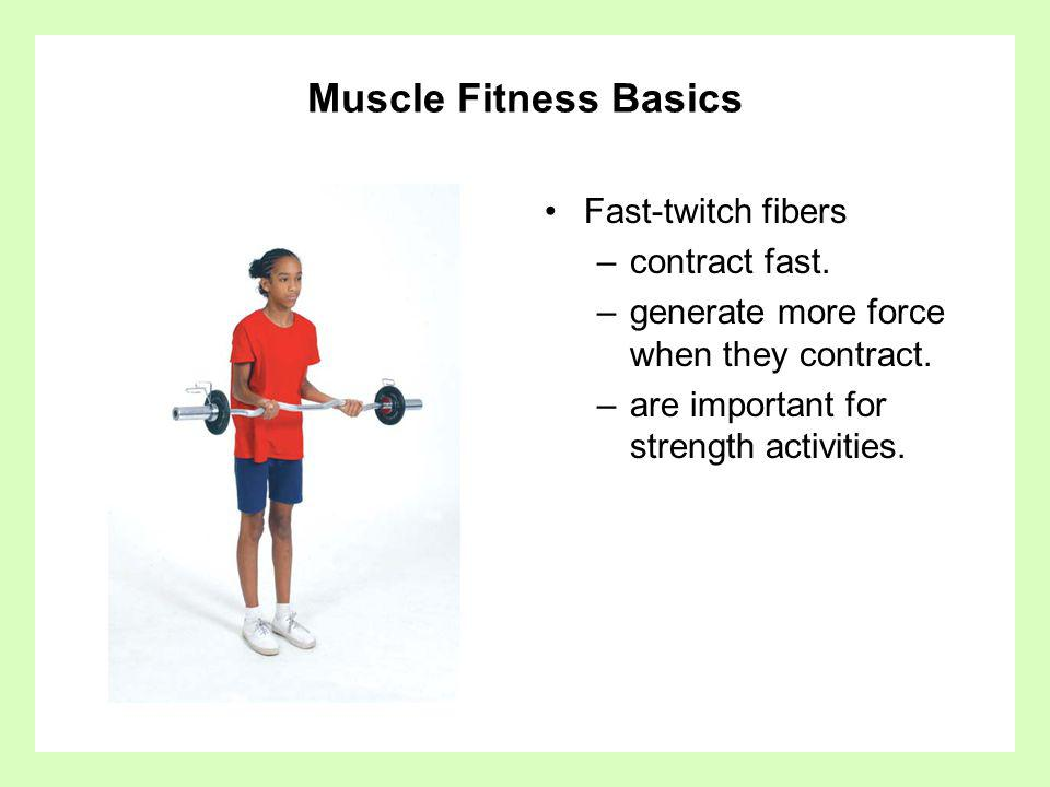 Muscle Fitness Basics Fast-twitch fibers contract fast.