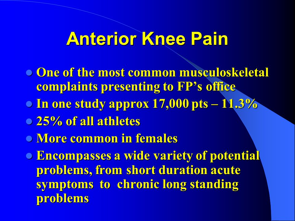 Anterior Knee Pain One of the most common musculoskeletal complaints presenting to FP's office. In one study approx 17,000 pts – 11.3%