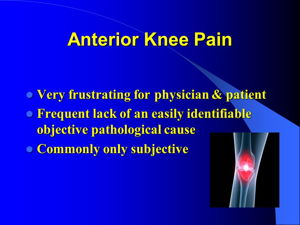 Anterior Knee Pain Very frustrating for physician & patient