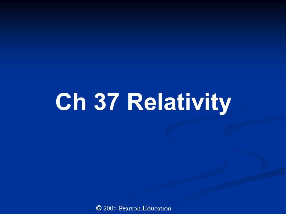 Ch 37 Relativity © 2005 Pearson Education