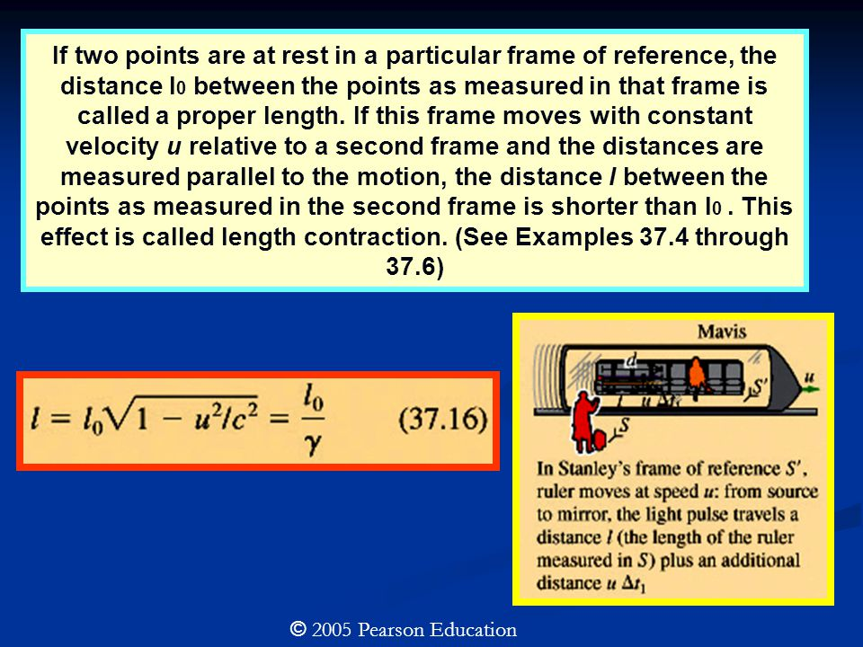 If two points are at rest in a particular frame of reference, the distance l0 between the points as measured in that frame is called a proper length. If this frame moves with constant velocity u relative to a second frame and the distances are measured parallel to the motion, the distance l between the points as measured in the second frame is shorter than l0 . This effect is called length contraction. (See Examples 37.4 through 37.6)