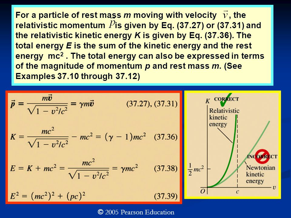 For a particle of rest mass m moving with velocity , the relativistic momentum is given by Eq. (37.27) or (37.31) and the relativistic kinetic energy K is given by Eq. (37.36). The total energy E is the sum of the kinetic energy and the rest energy mc2 . The total energy can also be expressed in terms of the magnitude of momentum p and rest mass m. (See Examples 37.10 through 37.12)