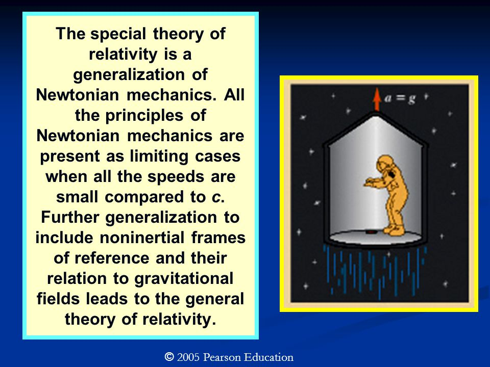 The special theory of relativity is a generalization of Newtonian mechanics. All the principles of Newtonian mechanics are present as limiting cases when all the speeds are small compared to c. Further generalization to include noninertial frames of reference and their relation to gravitational fields leads to the general theory of relativity.