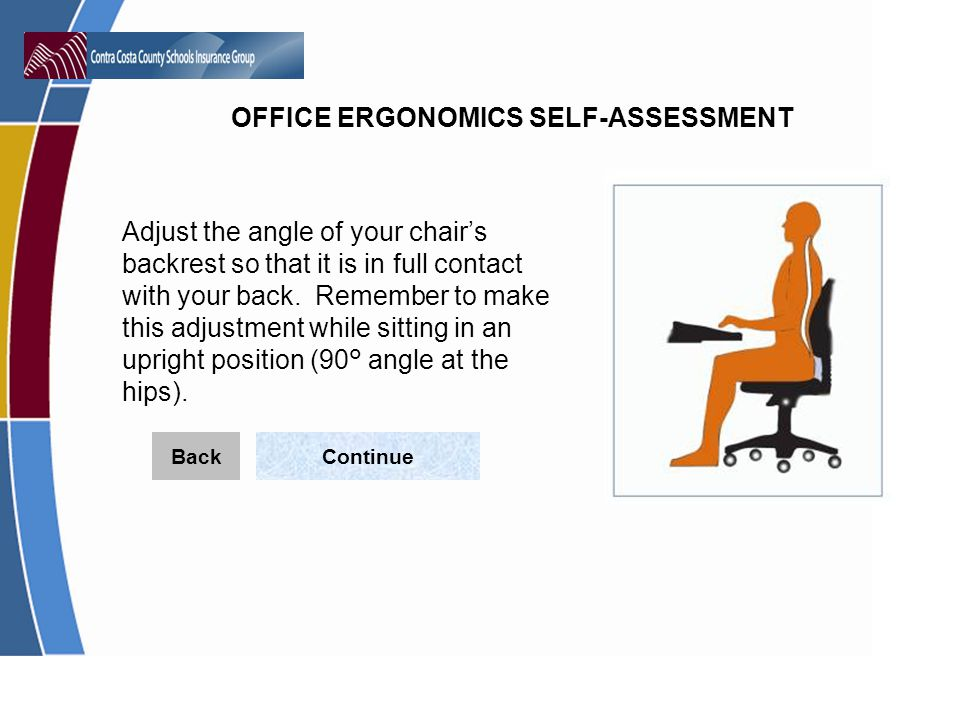 Adjust the angle of your chair's backrest so that it is in full contact with your back. Remember to make this adjustment while sitting in an upright position (90° angle at the hips).