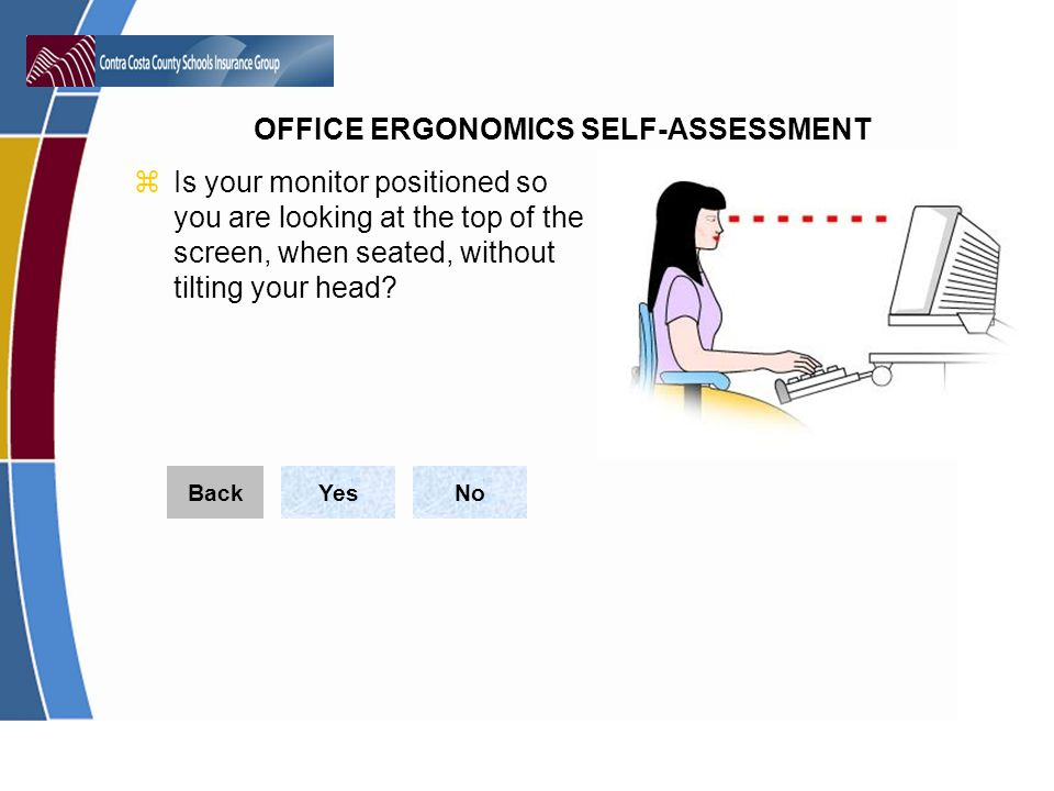 Is your monitor positioned so you are looking at the top of the screen, when seated, without tilting your head