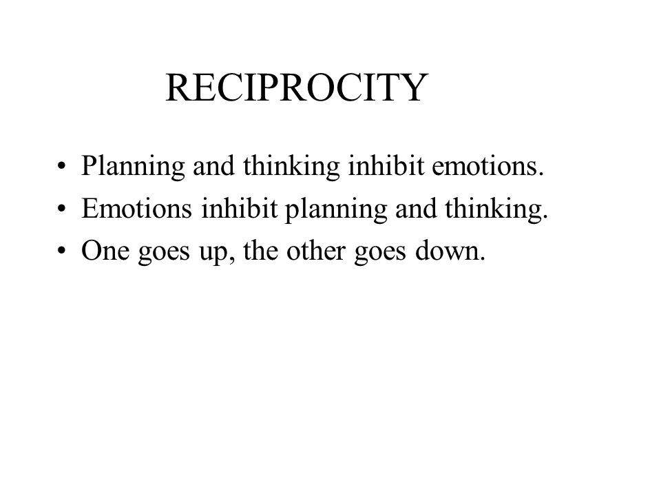 RECIPROCITY Planning and thinking inhibit emotions.