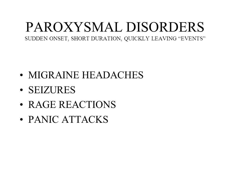 PAROXYSMAL DISORDERS SUDDEN ONSET, SHORT DURATION, QUICKLY LEAVING EVENTS