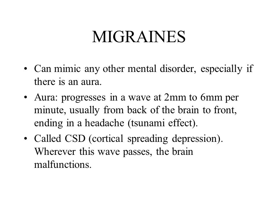 MIGRAINES Can mimic any other mental disorder, especially if there is an aura.
