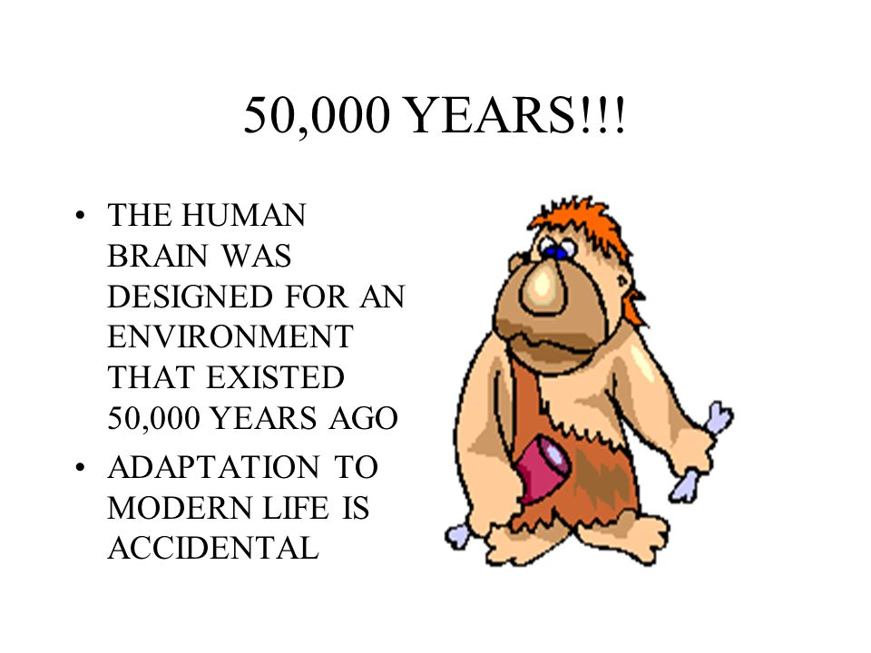 50,000 YEARS!!. THE HUMAN BRAIN WAS DESIGNED FOR AN ENVIRONMENT THAT EXISTED 50,000 YEARS AGO.