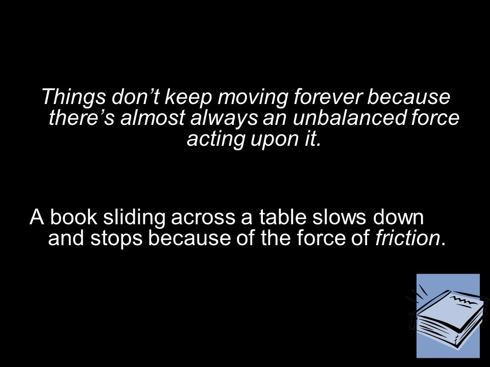 Things don't keep moving forever because there's almost always an unbalanced force acting upon it.