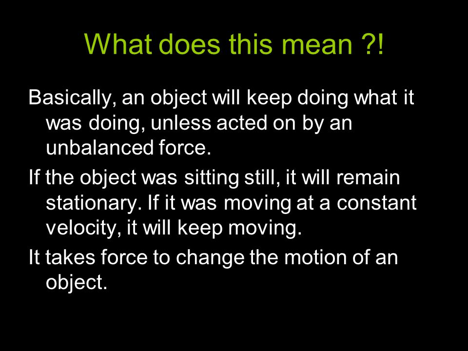 What does this mean ! Basically, an object will keep doing what it was doing, unless acted on by an unbalanced force.
