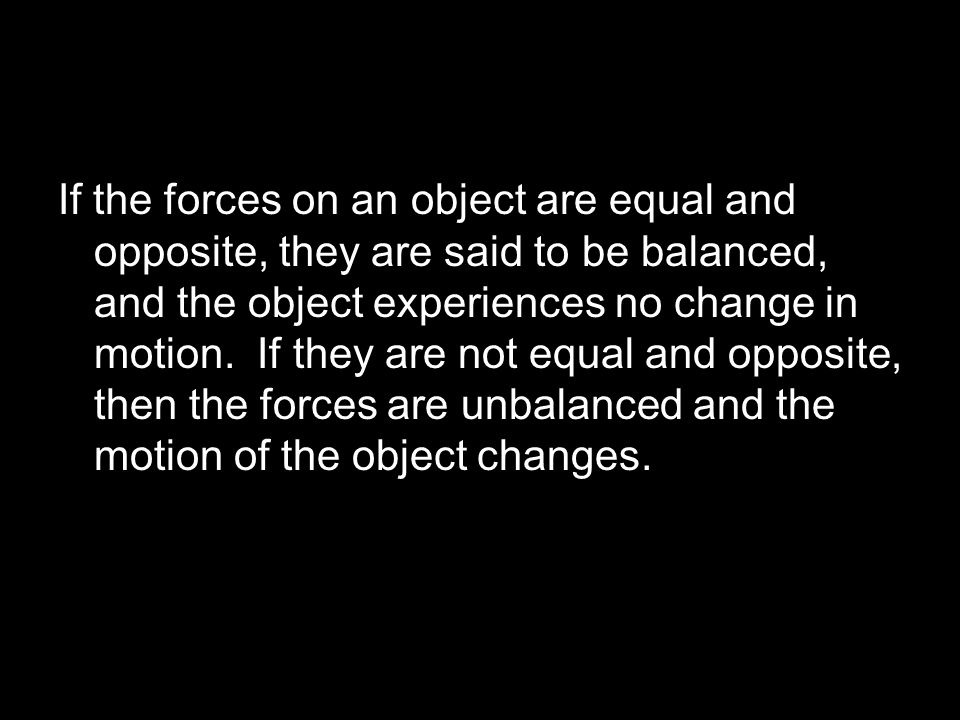 If the forces on an object are equal and opposite, they are said to be balanced, and the object experiences no change in motion.