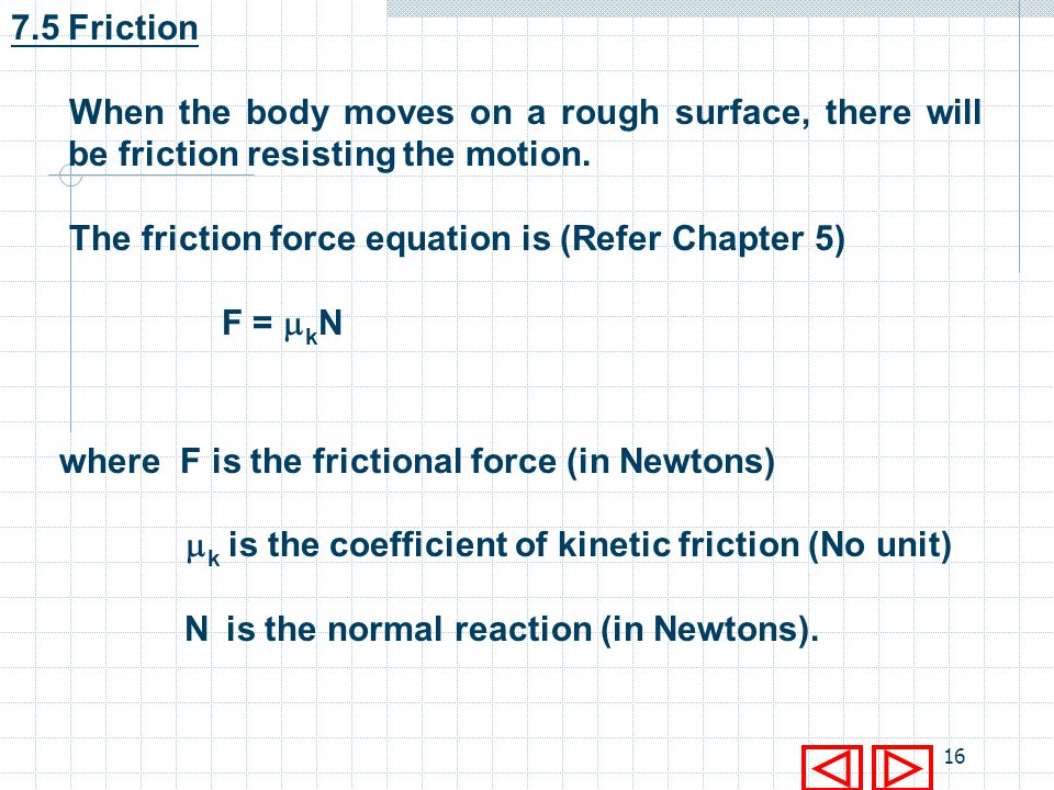 7.5 Friction When the body moves on a rough surface, there will be friction resisting the motion. The friction force equation is (Refer Chapter 5)