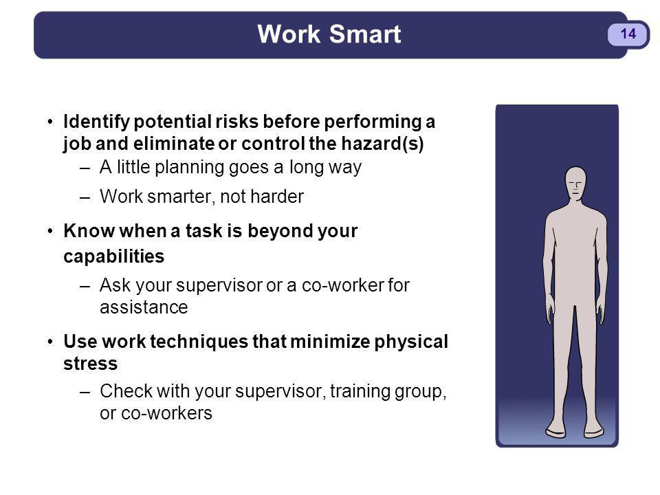 Work Smart Identify potential risks before performing a job and eliminate or control the hazard(s) A little planning goes a long way.