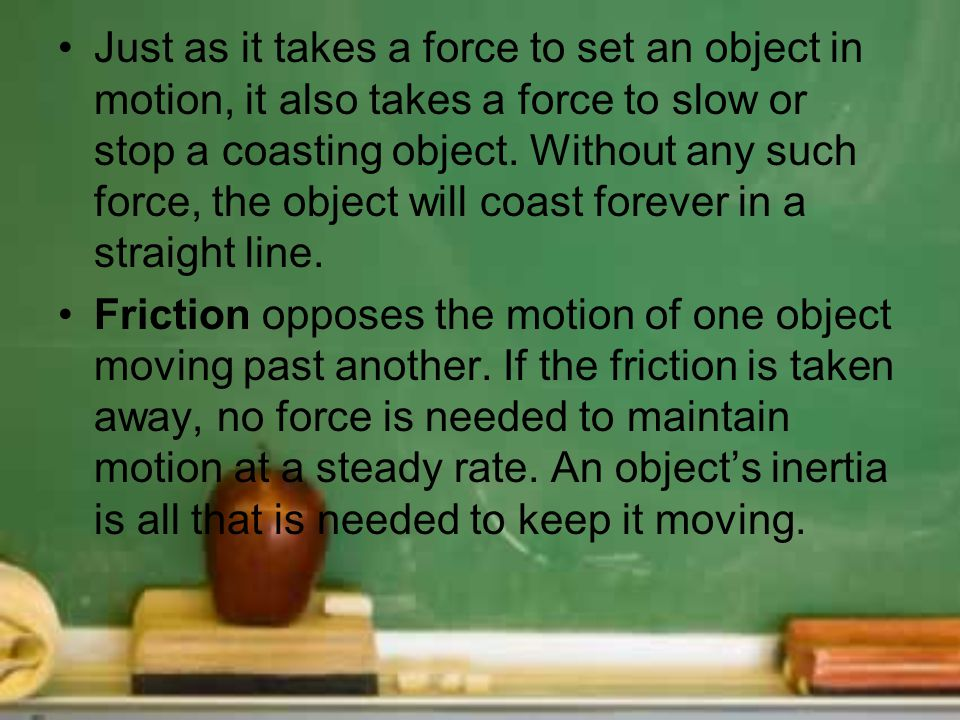 Just as it takes a force to set an object in motion, it also takes a force to slow or stop a coasting object. Without any such force, the object will coast forever in a straight line.
