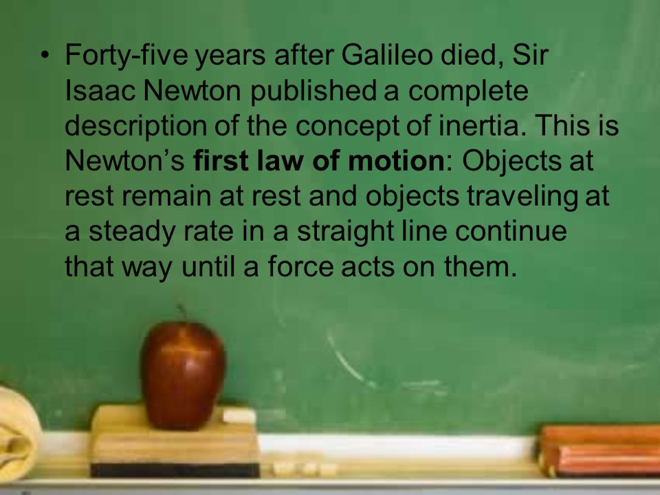 Forty-five years after Galileo died, Sir Isaac Newton published a complete description of the concept of inertia.