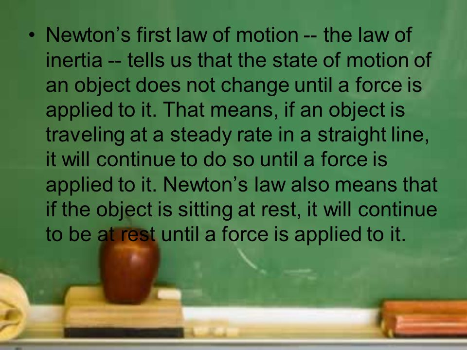Newton's first law of motion -- the law of inertia -- tells us that the state of motion of an object does not change until a force is applied to it.