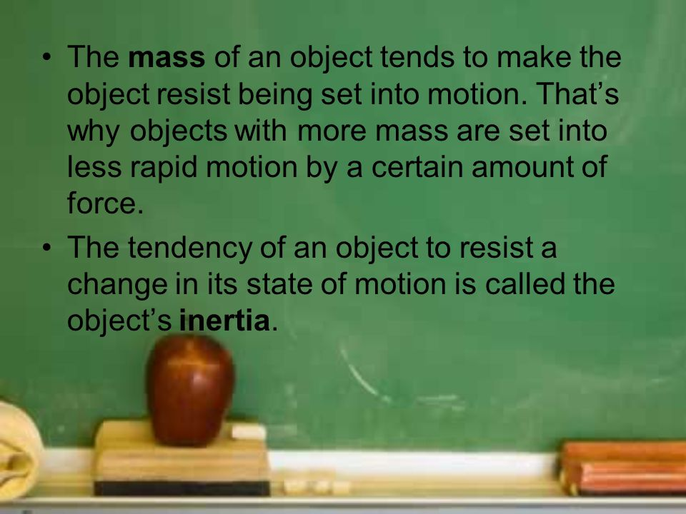 The mass of an object tends to make the object resist being set into motion. That's why objects with more mass are set into less rapid motion by a certain amount of force.