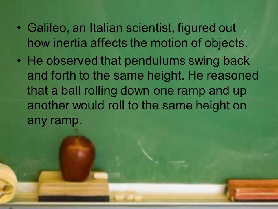 Galileo, an Italian scientist, figured out how inertia affects the motion of objects.