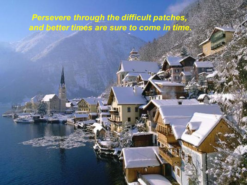 Persevere through the difficult patches,
