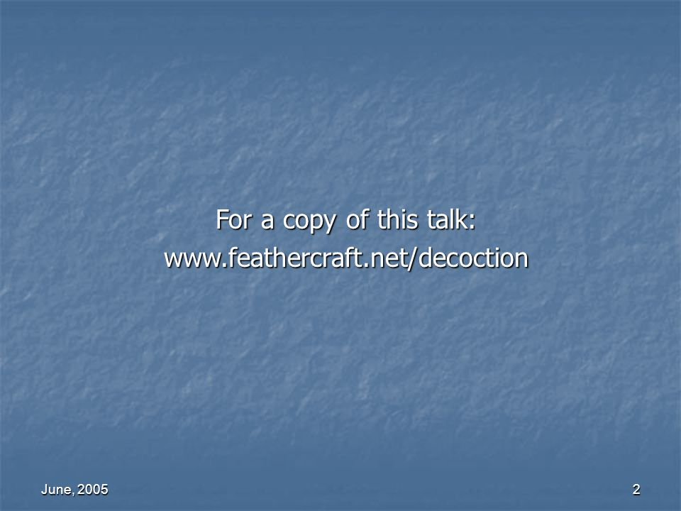 For a copy of this talk: www.feathercraft.net/decoction June, 2005