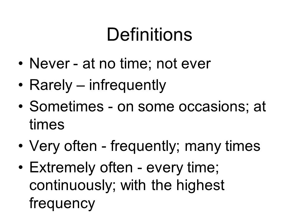 Definitions Never - at no time; not ever Rarely – infrequently