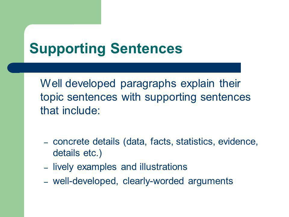 Supporting Sentences Well developed paragraphs explain their topic sentences with supporting sentences that include: