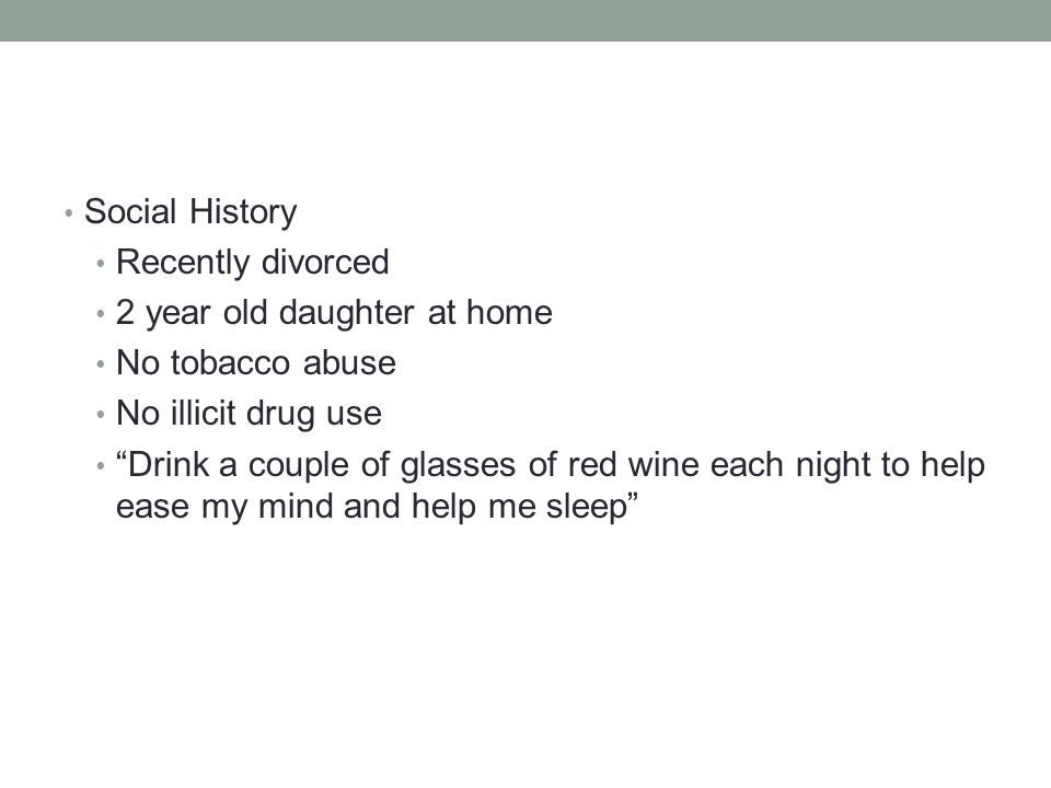 Social History Recently divorced. 2 year old daughter at home. No tobacco abuse. No illicit drug use.