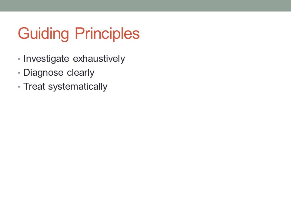 Guiding Principles Investigate exhaustively Diagnose clearly