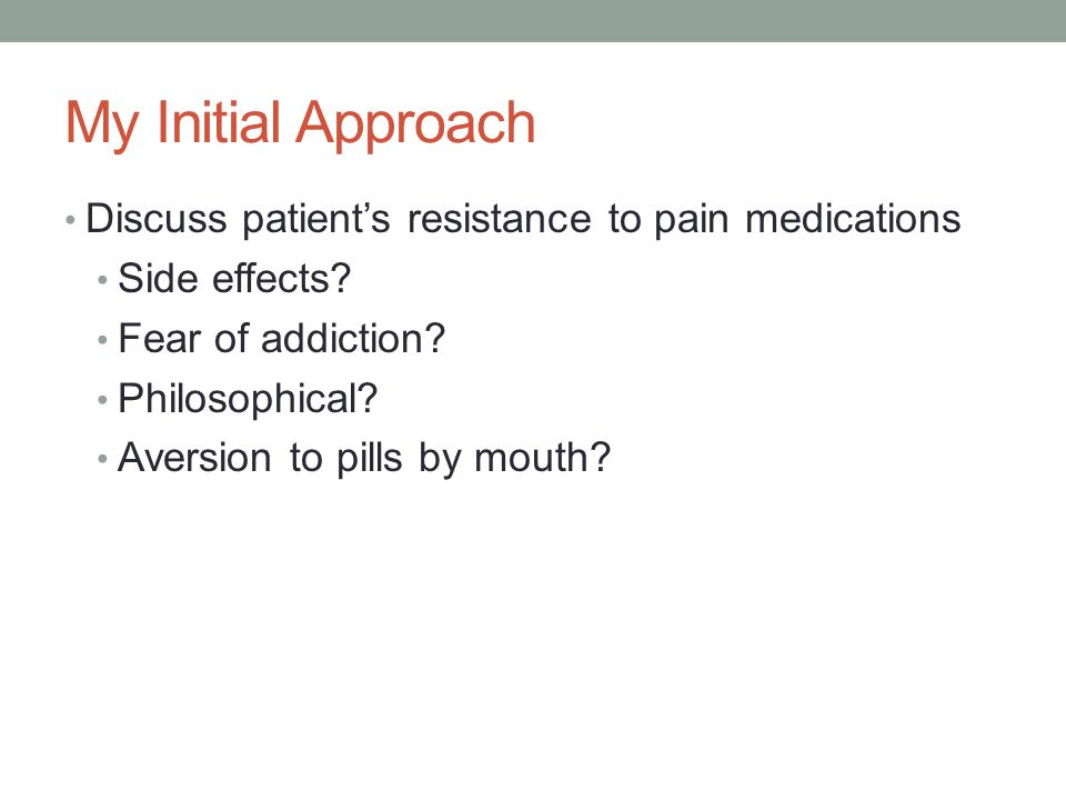 My Initial Approach Discuss patient's resistance to pain medications