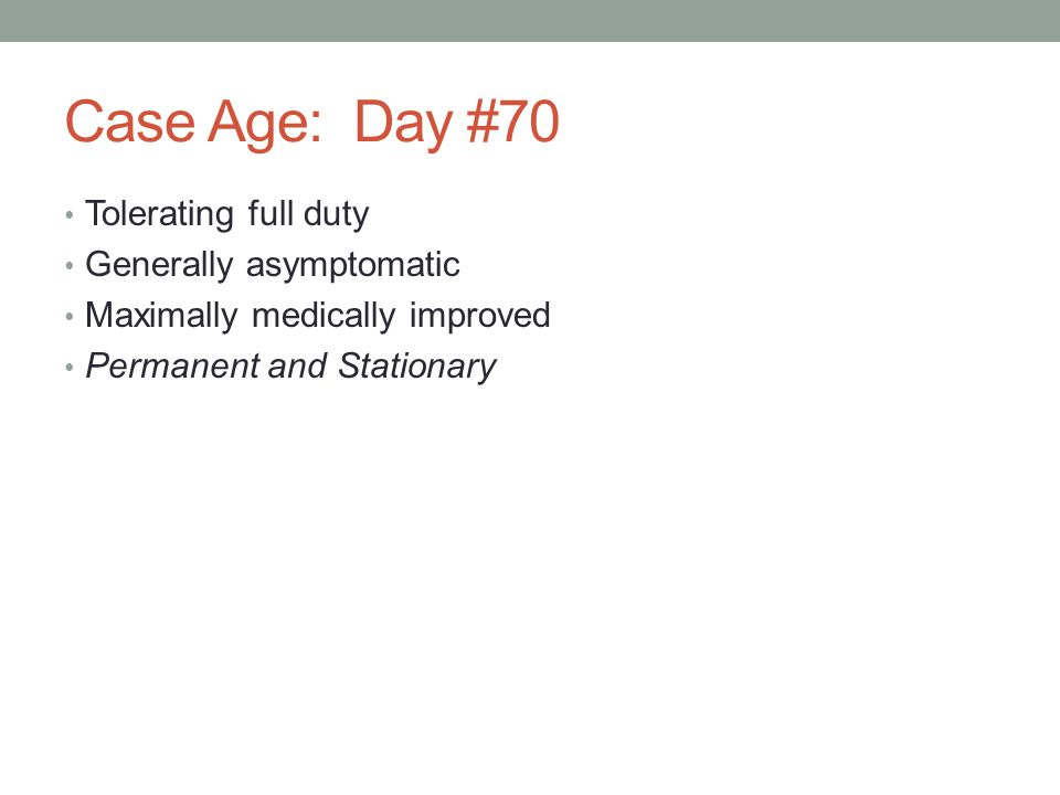 Case Age: Day #70 Tolerating full duty Generally asymptomatic