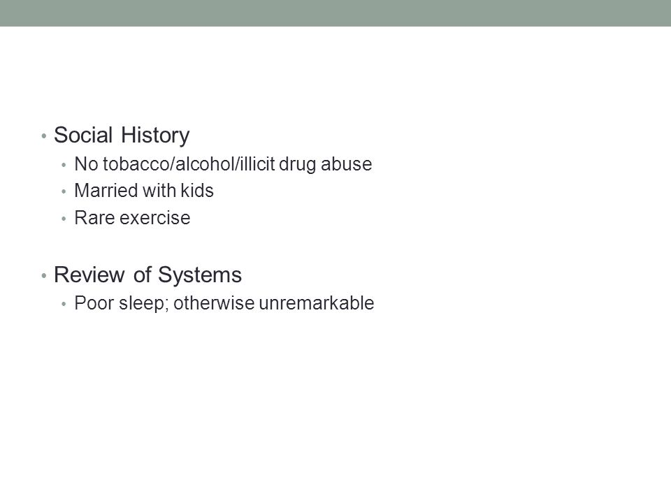 Social History Review of Systems No tobacco/alcohol/illicit drug abuse