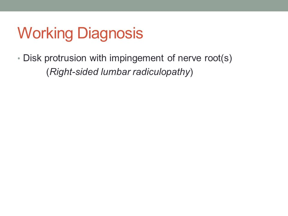 Working Diagnosis Disk protrusion with impingement of nerve root(s)